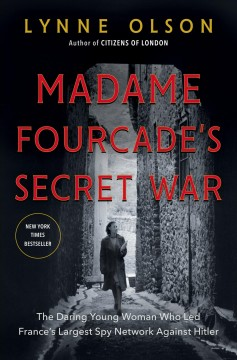 Madame Fourcade's secret war : the daring young woman who led France's largest spy network against Hitler / Lynne Olson.