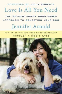 Love is all you need : the revolutionary bond-based approach to educating your dog / Jennifer Arnold. - Jennifer Arnold.