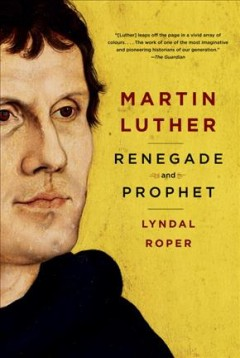 Martin Luther : renegade and prophet / Lyndal Roper.