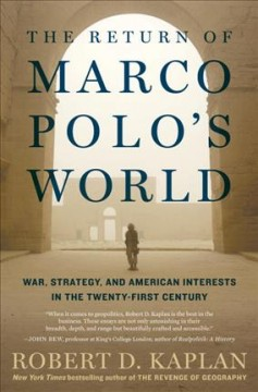 The return of Marco Polo's world : war, strategy, and American interests in the twenty-first century / Robert D. Kaplan.