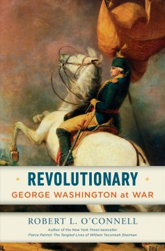 Revolutionary : George Washington at war / Robert L. O'Connell.