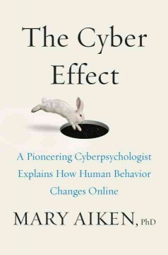 The cyber effect : a pioneering cyberpsychologist explains how human behavior changes online / Mary Aiken, PhD. - Mary Aiken, PhD.