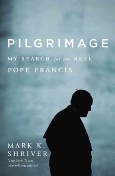 Pilgrimage : my search for the real Pope Francis / Mark Shriver.