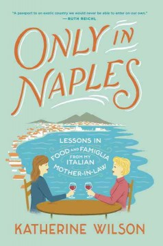 Only in Naples : lessons in food and famiglia from my Italian mother-in-law / Katherine Wilson. - Katherine Wilson.