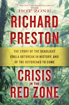 Crisis in the red zone : the story of the deadliest Ebola outbreak in history, and of the outbreaks to come / Richard Preston. - Richard Preston.