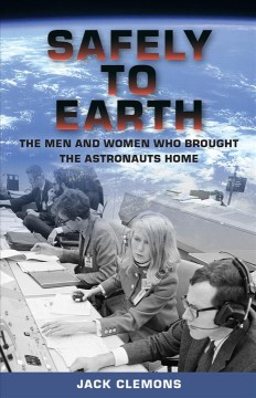 Safely to earth : the men and women who brought the astronauts home / Jack Clemons.