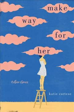 Make way for her : and other stories / Katie Cortese.