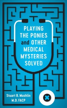 Playing the ponies and other medical mysteries solved /  Stuart B. Mushlin, MD, FACP. - Stuart B. Mushlin, MD, FACP.