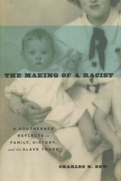 The making of a racist : a Southerner reflects on family, history, and the slave trade / Charles B. Dew. - Charles B. Dew.