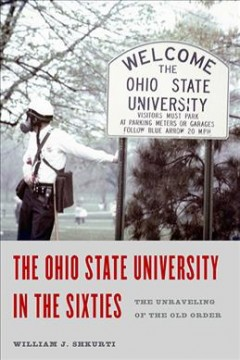 The Ohio State University in the sixties : the unraveling of the old order / William J. Shkurti. - William J. Shkurti.