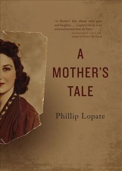 A mother's tale /  Phillip Lopate. - Phillip Lopate.