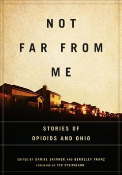 Not far from me : stories of opioids and Ohio / edited by Daniel Skinner and Berkeley Franz ; foreword by Ted Strickland. - edited by Daniel Skinner and Berkeley Franz ; foreword by Ted Strickland.