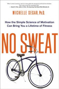 No sweat : how the simple science of motivation can bring you a lifetime of fitness / Michelle L. Segar.