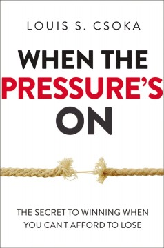 When the pressure's on : the secret to winning when you can't afford to lose / Louis S. Csoka.