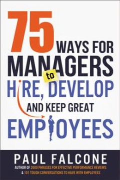 75 ways for managers to hire, develop, and keep great employees /  Paul Falcone.