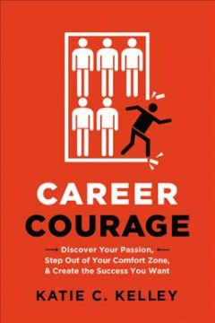 Career courage : discover your passion, step out of your comfort zone, and create the success you want / Katie C. Kelley.