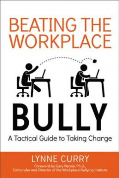 Beating the workplace bully : a tactical guide to taking charge / Lynne Curry ; foreword by Gary Namie, Ph.D. - Lynne Curry ; foreword by Gary Namie, Ph.D.