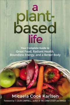 A plant-based life : your complete guide to great food, radiant health, boundless energy, and a better body / Micaela Cook Karlsen ; foreword by T. Colin Campbell.
