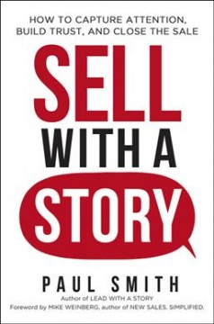 Sell with a story : how to capture attention, build trust and close the sale / by Paul Smith. - by Paul Smith.