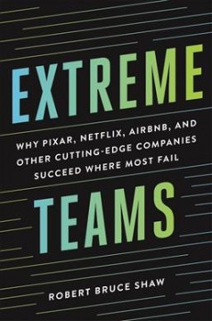 Extreme teams : why Pixar, Netflix, AirBnB, and other cutting-edge companies succeed where most fail / Robert Bruce Shaw. - Robert Bruce Shaw.