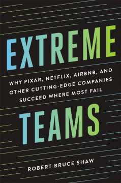 Extreme teams : why Pixar, Netflix, AirBnB, and other cutting-edge companies succeed where most fail / by Robert Bruce Shaw.