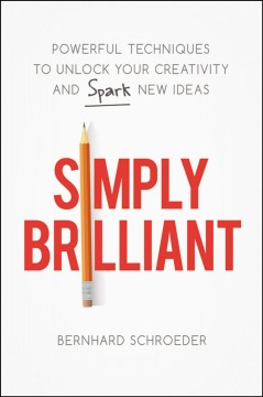 Simply brilliant : powerful techniques to unlock your creativity and spark new ideas / Bernhard Schroeder.