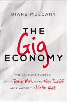The gig economy : the complete guide to getting better work, taking more time off, and financing the life you want! / Diane Mulcahy.