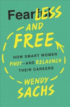 Fearless and free : how smart women pivot and re-launch their careers / by Wendy Sachs.