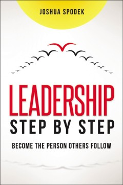 Leadership step by step : become the person others follow / Joshua Spodek.
