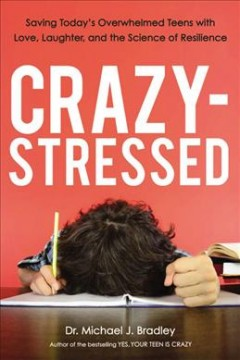 Crazy-stressed : saving today's overwhelmed teens with love, laughter, and the science of resilience by / Michael J. Bradley, Ed.D.