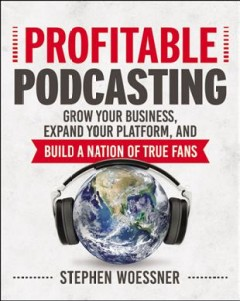 Profitable podcasting : grow your business, expand your platform, and build a nation of true fans / Stephen Woessner. - Stephen Woessner.
