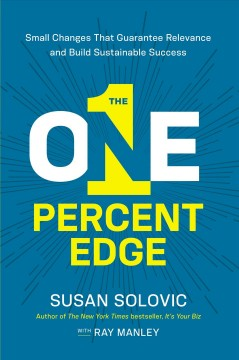 The one-percent edge : small changes that guarantee relevance and build sustainable success / Susan Solovic with Ray Manley.