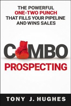 Combo prospecting : the powerful one-two punch that fills your pipeline and wins sales / Tony J. Hughes. - Tony J. Hughes.