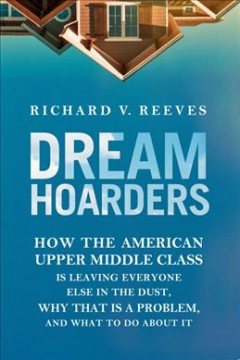 Dream hoarders : how the American upper middle class is leaving everyone else in the dust, why that is a problem, and what to do about it / Richard V. Reeves.