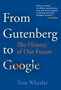 From Gutenberg to Google : the history of our future / Tom Wheeler.