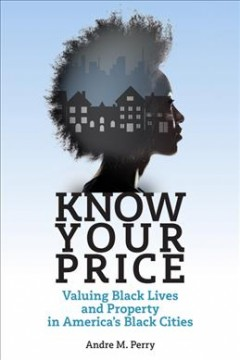 Know your price : valuing black lives and property in America's black cities / Andre M. Perry. - Andre M. Perry.