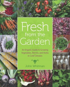 Fresh from the garden : an organic guide to growing vegetables, berries, and herbs in cold climates / John Whitman.