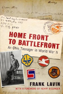 Home front to battlefront : an Ohio teenager in World War II / Frank Lavin ; foreword by Dr. Henry A. Kissinger.