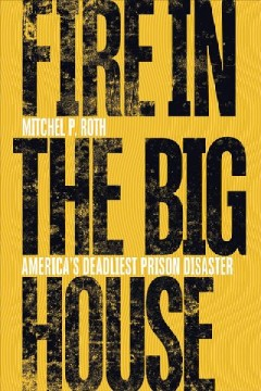 Fire in the big house : America's deadliest prison disaster / Mitchel P. Roth. - Mitchel P. Roth.