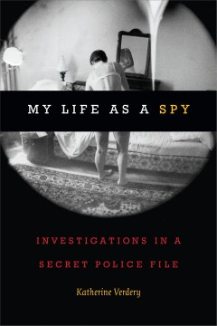 My life as a spy : investigations in a secret police file / Katherine Verdery.