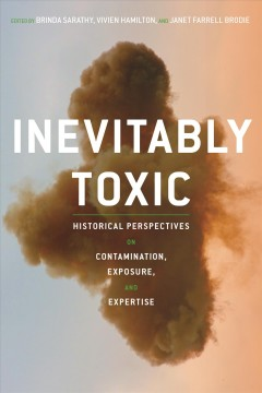 Inevitably toxic : historical perspectives on contamination, exposure, and expertise / edited by Brinda Sarathy, Vivien Hamilton, and Janet Farrell Brodie. - edited by Brinda Sarathy, Vivien Hamilton, and Janet Farrell Brodie.