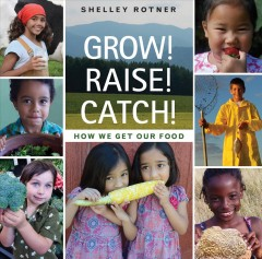 Grow! Raise! Catch! : how we get our food / by Shelley Rotner.