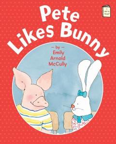 Pete likes Bunny /  Emily Arnold McCully. - Emily Arnold McCully.