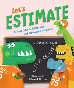 Let's estimate : a book about estimating and rounding numbers / by David A. Adler ; illustrated by Edward Miller.