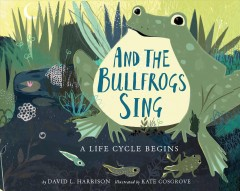 And the bullfrogs sing : a life cycle begins / by David L. Harrison ; illustrated by Kate Cosgrove. - by David L. Harrison ; illustrated by Kate Cosgrove.