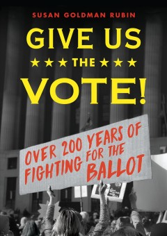 Give us the vote! : over two hundred years of fighting for the ballot / Susan Goldman Rubin. - Susan Goldman Rubin.