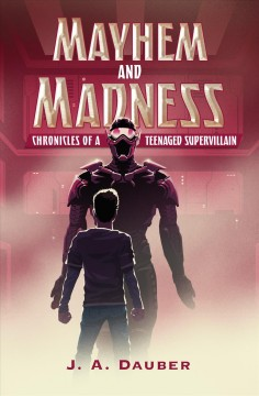 Mayhem and madness : chronicles of a teenaged supervillain / by J. A. Dauber. - by J. A. Dauber.
