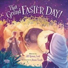 That grand Easter day! /  written by Jill Roman Lord ; illustrated by Alessia Trunfio. - written by Jill Roman Lord ; illustrated by Alessia Trunfio.