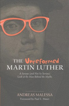 The unreformed Martin Luther : a serious (and not so serious) look at the man behind the myths / Andreas Malessa ; translation by Matthew L. Hillman ; English adaptation by Dennis R. Hillman ; foreword by Paul L. Maier.