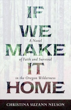 If we make it home : a novel of faith and survival in the Oregon wilderness / Christina Suzann Nelson.